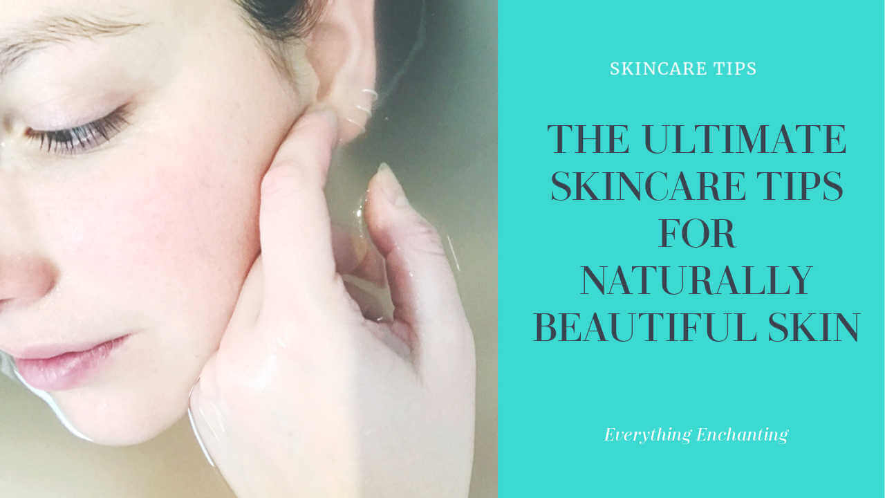 The ultimate skincare tips for naturally beautiful skin