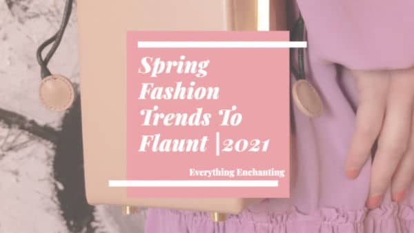 Spring 2021 Women Fashion Trends To Flaunt