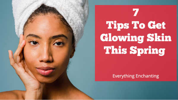 7tips to get glowing skin this spring. How to get healthy glowing skin naturally during spring?