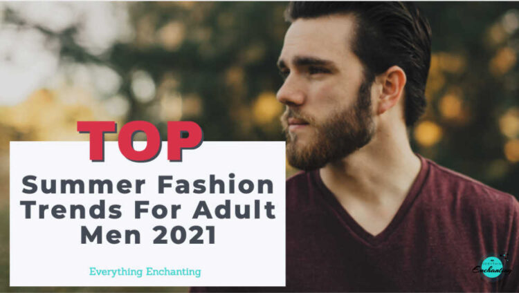 top summer fashion style trends for adult men 2021