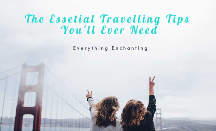 The essential travelling tips you will ever need